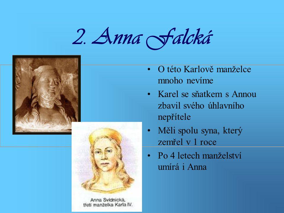 2. Anna Falcká •O této Karlově manželce mnoho nevíme •Karel se sňatkem s Annou zbavil svého úhlavního nepřítele •Měli spolu syna, který zemřel v 1 roc