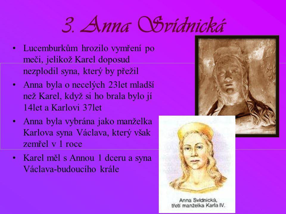 3. Anna Svídnická •Lucemburkům hrozilo vymření po meči, jelikož Karel doposud nezplodil syna, který by přežil •Anna byla o necelých 23let mladší než K