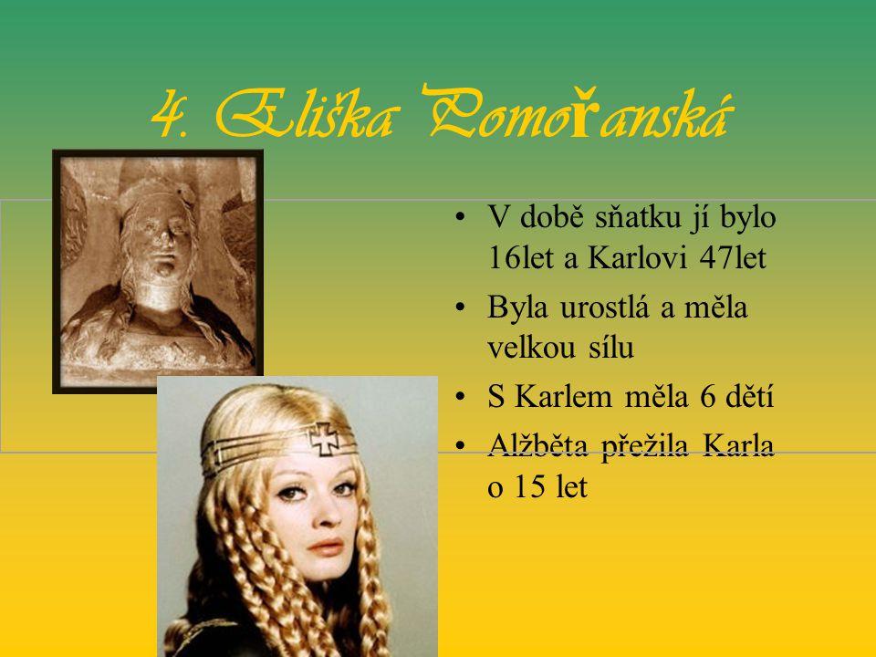 4. Eliška Pomo ř anská •V době sňatku jí bylo 16let a Karlovi 47let •Byla urostlá a měla velkou sílu •S Karlem měla 6 dětí •Alžběta přežila Karla o 15