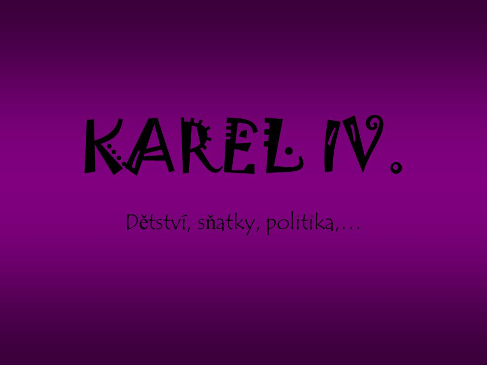 KAREL IV. D ě tství, s ň atky, politika,…