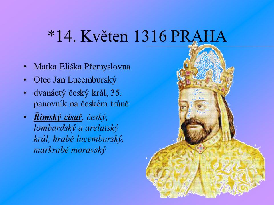 *14. Květen 1316 PRAHA •Matka Eliška Přemyslovna •Otec Jan Lucemburský •dvanáctý český král, 35. panovník na českém trůně •Římský císař, český, lombar