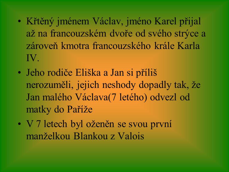 •Křtěný jménem Václav, jméno Karel přijal až na francouzském dvoře od svého strýce a zároveň kmotra francouzského krále Karla IV. •Jeho rodiče Eliška