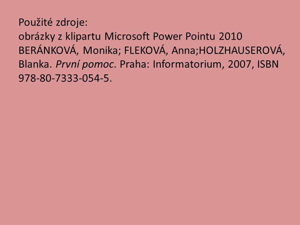 Použité zdroje: obrázky z klipartu Microsoft Power Pointu 2010 BERÁNKOVÁ, Monika; FLEKOVÁ, Anna;HOLZHAUSEROVÁ, Blanka. První pomoc. Praha: Informatori