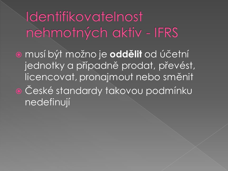  musí být možno je oddělit od účetní jednotky a případně prodat, převést, licencovat, pronajmout nebo směnit  České standardy takovou podmínku nedef