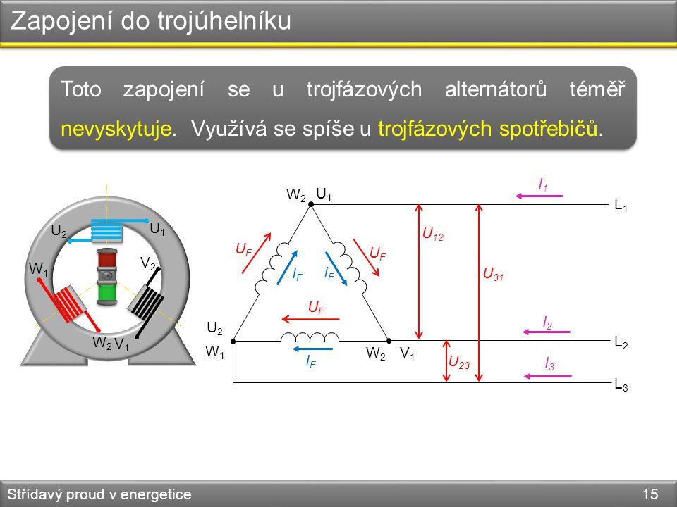 Zapojení do trojúhelníku Střídavý proud v energetice 15 Toto zapojení se u trojfázových alternátorů téměř nevyskytuje. Využívá se spíše u trojfázových