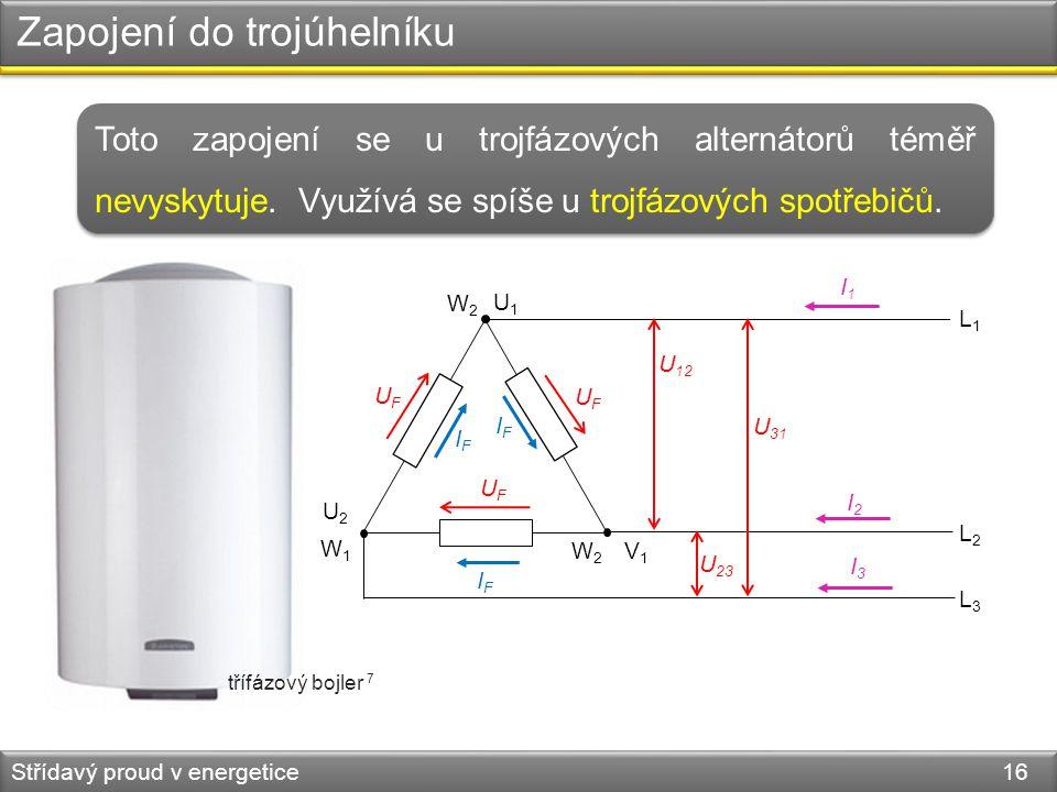 Zapojení do trojúhelníku Střídavý proud v energetice 16 W1W1 L1L1 L2L2 L3L3 U 12 U 31 U 23 W2W2 W2W2 U1U1 V1V1 U2U2 IFIF IFIF IFIF I1I1 I2I2 I3I3 UFUF