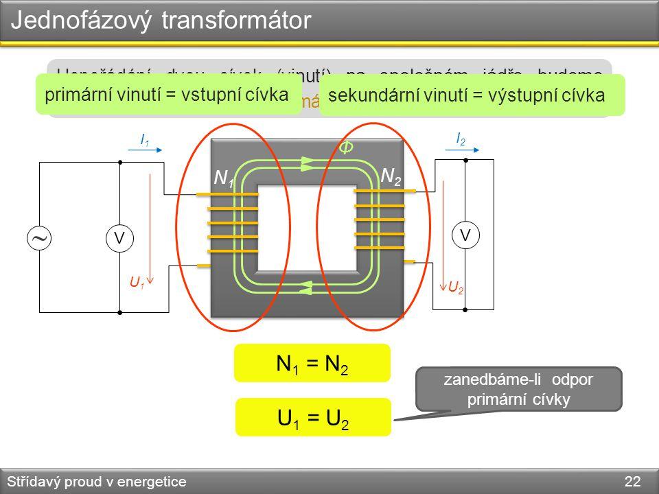 Jednofázový transformátor Střídavý proud v energetice 22  V V N1N1 N2N2 Φ U2U2 U1U1 I2I2 I1I1 1. cívka2. cívka N 1 = N 2 U 1 = U 2 zanedbáme-li odpor