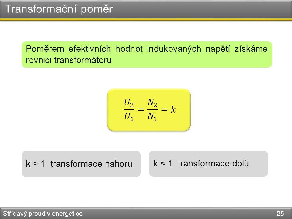 Transformační poměr Střídavý proud v energetice 25 Poměrem efektivních hodnot indukovaných napětí získáme rovnici transformátoru k > 1 transformace na