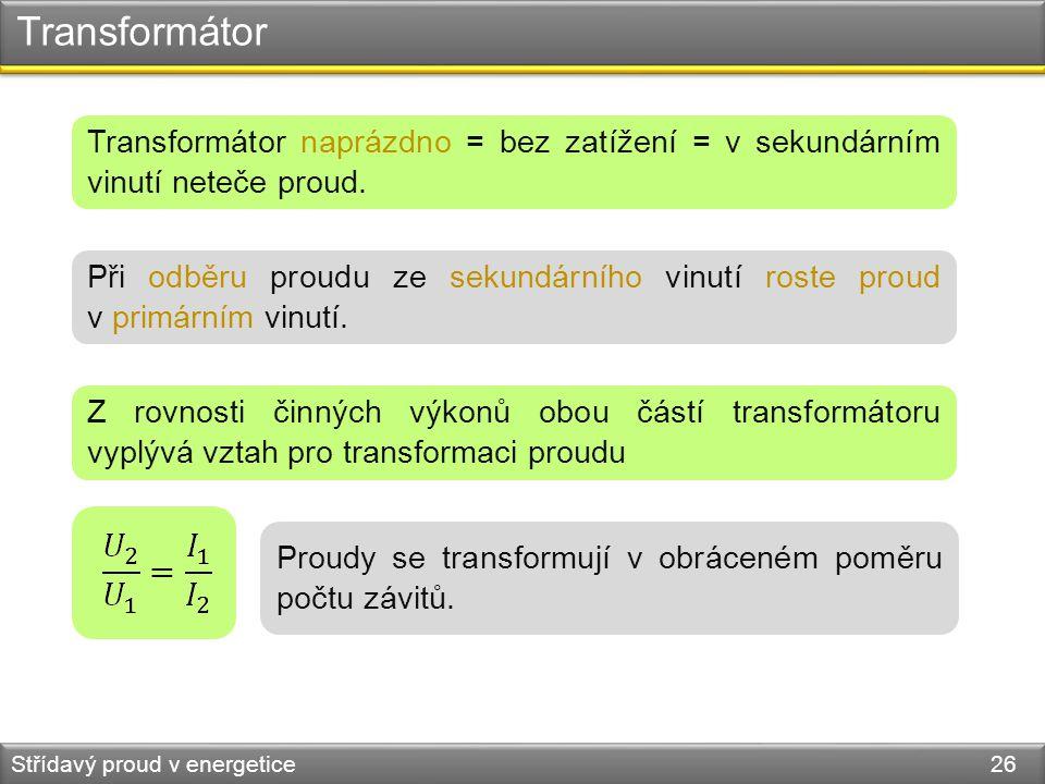 Transformátor Střídavý proud v energetice 26 Transformátor naprázdno = bez zatížení = v sekundárním vinutí neteče proud. Při odběru proudu ze sekundár