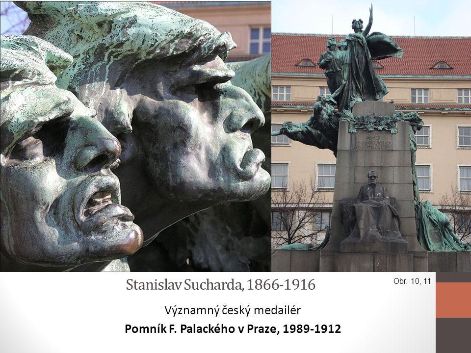 Stanislav Sucharda, 1866-1916 Významný český medailér Pomník F. Palackého v Praze, 1989-1912 Obr. 10, 11