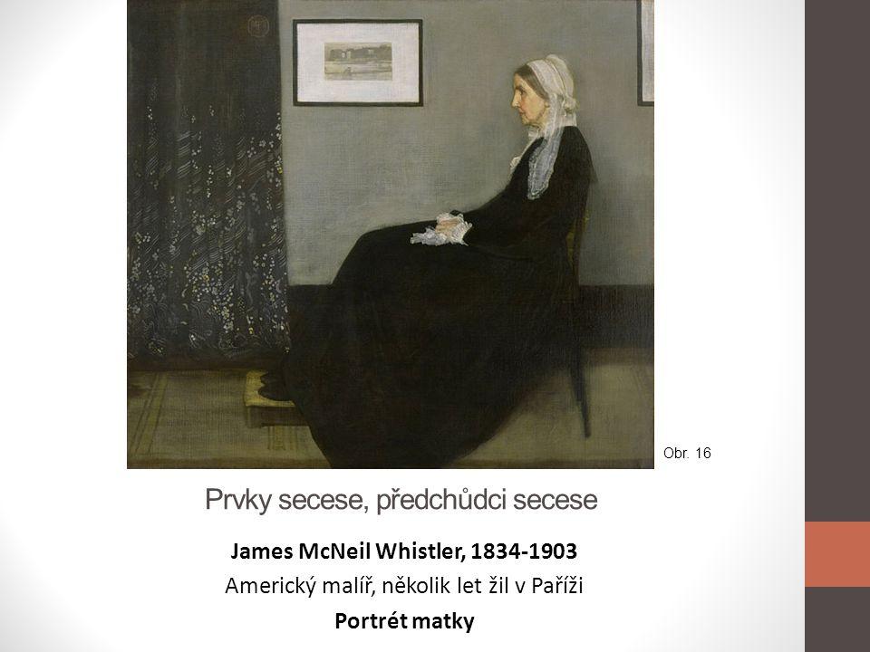 Prvky secese, předchůdci secese James McNeil Whistler, 1834-1903 Americký malíř, několik let žil v Paříži Portrét matky Obr. 16