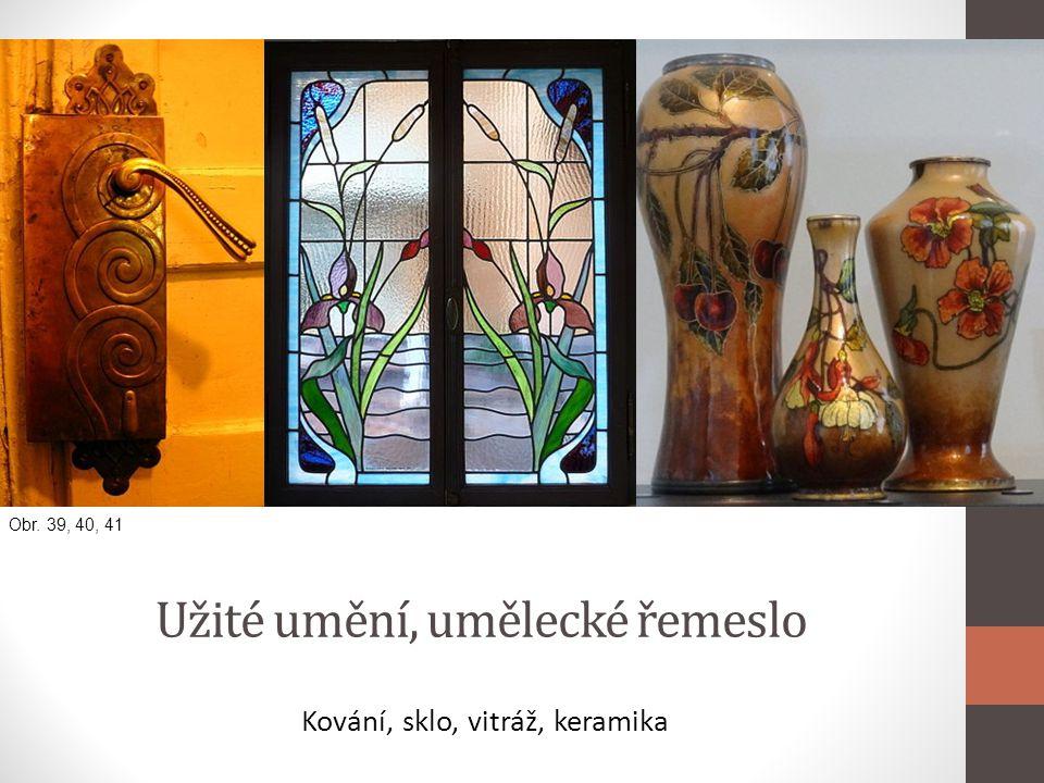 Užité umění, umělecké řemeslo Kování, sklo, vitráž, keramika Obr. 39, 40, 41