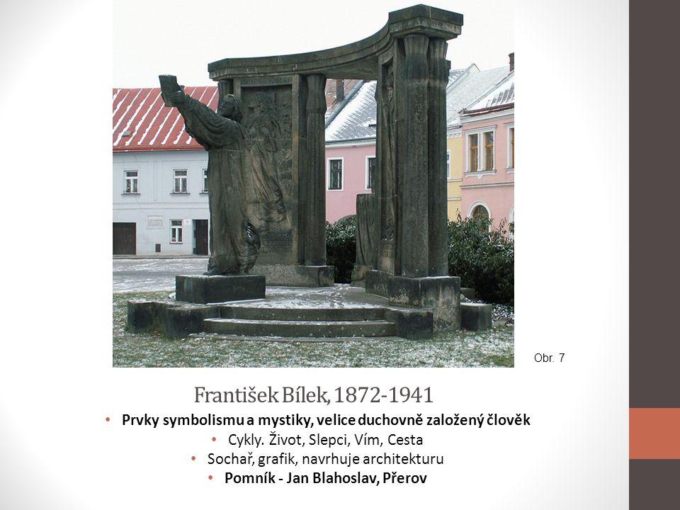 František Bílek, 1872-1941 • Prvky symbolismu a mystiky, velice duchovně založený člověk • Cykly. Život, Slepci, Vím, Cesta • Sochař, grafik, navrhuje