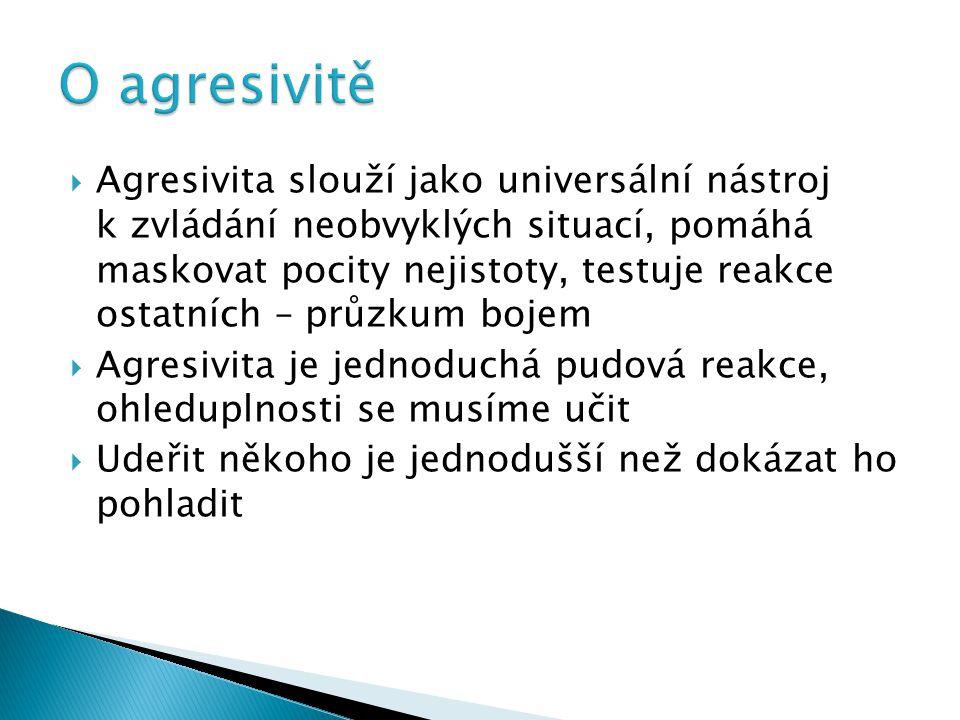  Agresivita slouží jako universální nástroj k zvládání neobvyklých situací, pomáhá maskovat pocity nejistoty, testuje reakce ostatních – průzkum boje