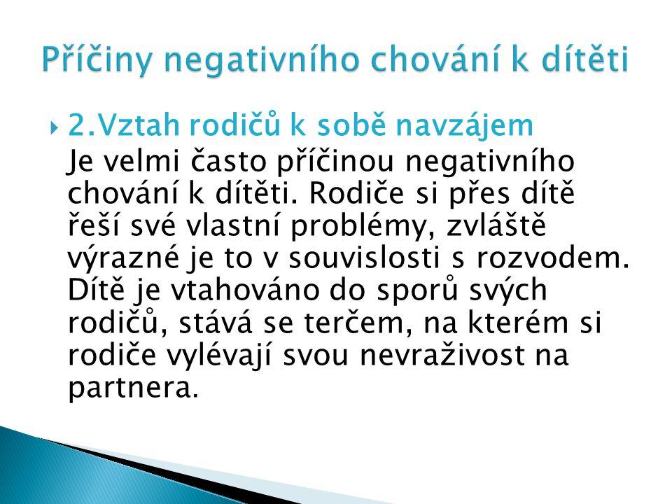  2.Vztah rodičů k sobě navzájem Je velmi často příčinou negativního chování k dítěti.