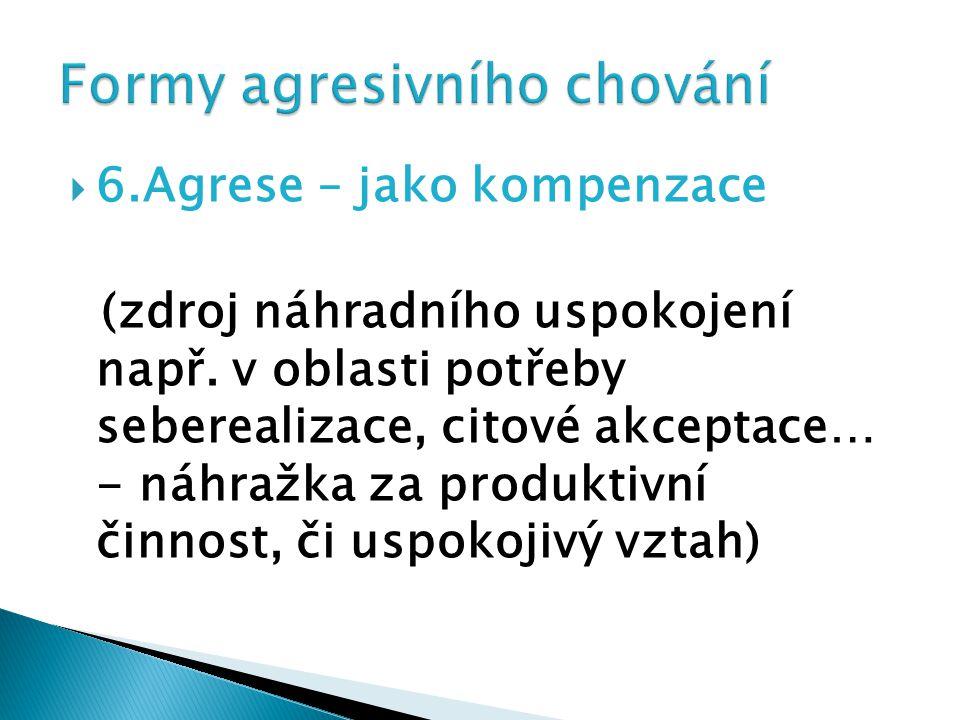  6.Agrese – jako kompenzace (zdroj náhradního uspokojení např. v oblasti potřeby seberealizace, citové akceptace… - náhražka za produktivní činnost,