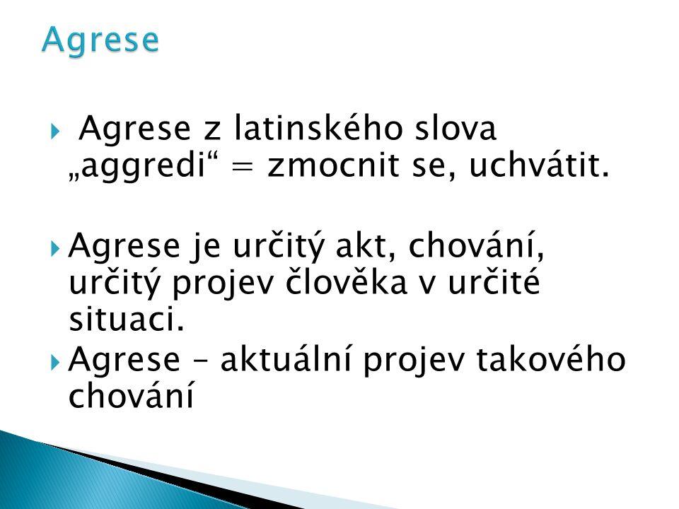 """ Agrese z latinského slova """"aggredi"""" = zmocnit se, uchvátit.  Agrese je určitý akt, chování, určitý projev člověka v určité situaci.  Agrese – aktu"""
