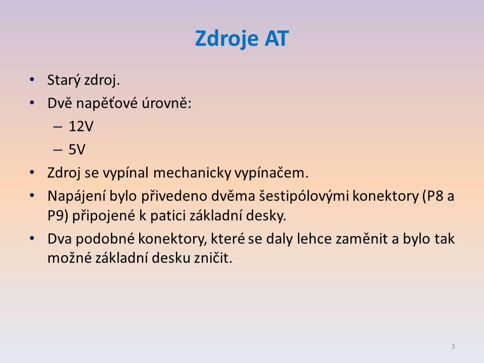 Zdroje AT • Starý zdroj. • Dvě napěťové úrovně: – 12V – 5V • Zdroj se vypínal mechanicky vypínačem. • Napájení bylo přivedeno dvěma šestipólovými kone