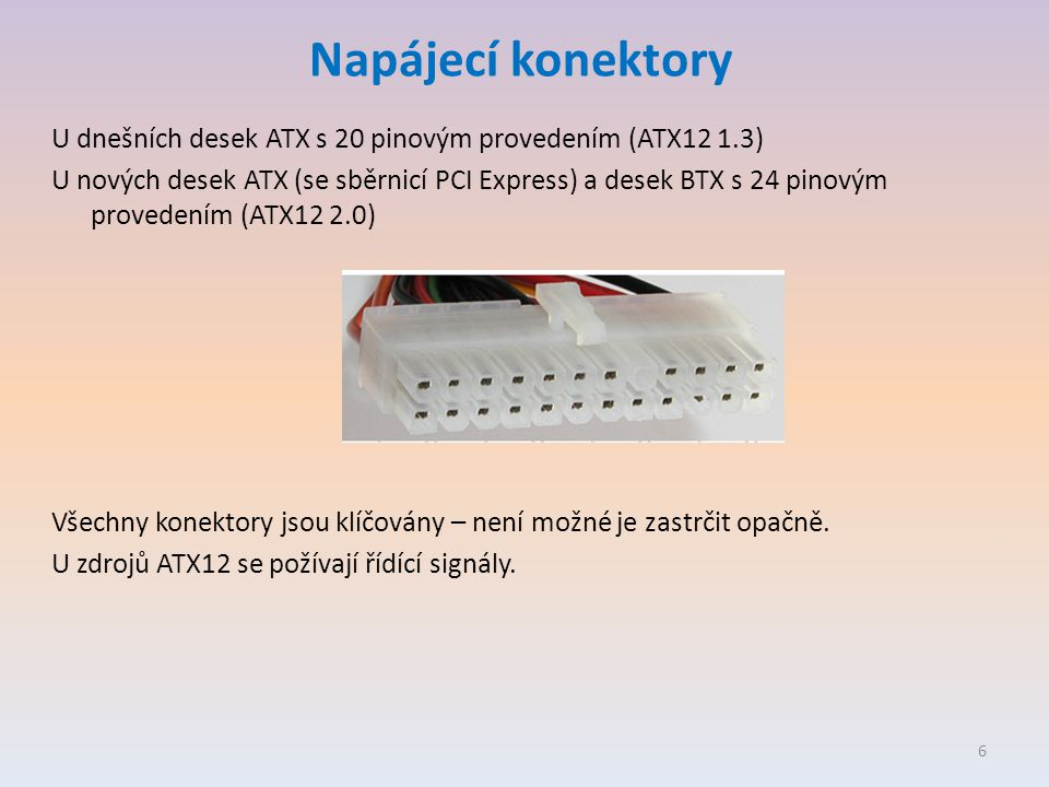Napájecí konektory U dnešních desek ATX s 20 pinovým provedením (ATX12 1.3) U nových desek ATX (se sběrnicí PCI Express) a desek BTX s 24 pinovým provedením (ATX12 2.0) Všechny konektory jsou klíčovány – není možné je zastrčit opačně.