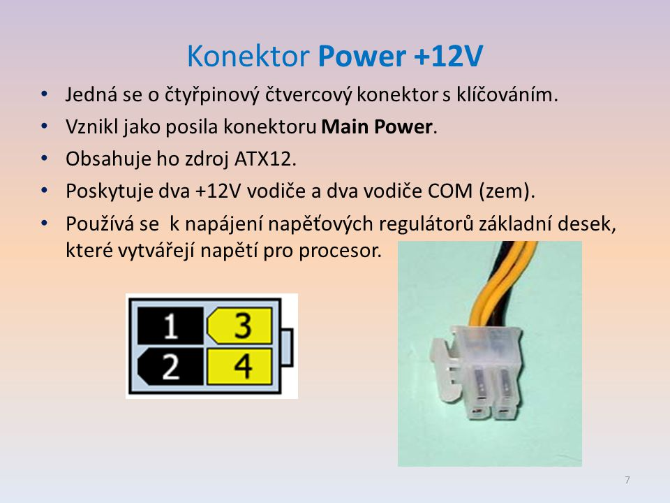 Konektor Power +12V • Jedná se o čtyřpinový čtvercový konektor s klíčováním. • Vznikl jako posila konektoru Main Power. • Obsahuje ho zdroj ATX12. • P
