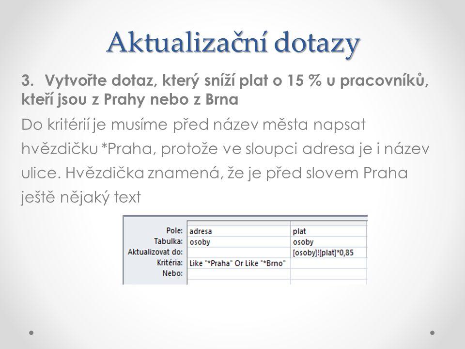 Aktualizační dotazy 3.Vytvořte dotaz, který sníží plat o 15 % u pracovníků, kteří jsou z Prahy nebo z Brna Do kritérií je musíme před název města naps