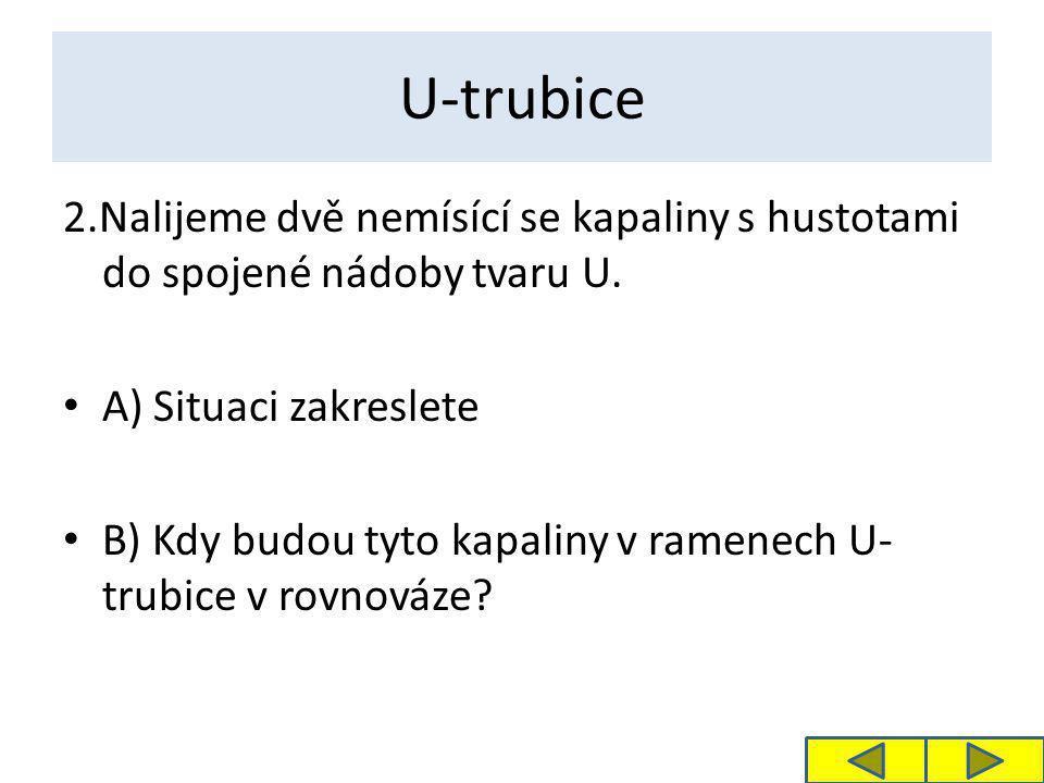 U-trubice 2.Nalijeme dvě nemísící se kapaliny s hustotami do spojené nádoby tvaru U. • A) Situaci zakreslete • B) Kdy budou tyto kapaliny v ramenech U