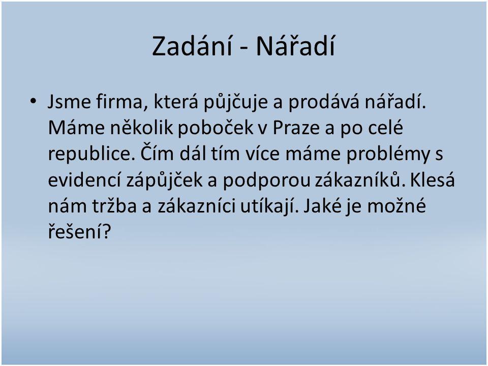 Zadání - Nářadí • Jsme firma, která půjčuje a prodává nářadí. Máme několik poboček v Praze a po celé republice. Čím dál tím více máme problémy s evide