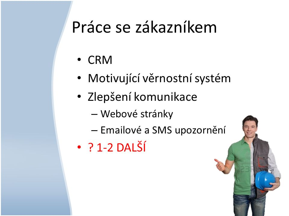 Práce se zákazníkem • CRM • Motivující věrnostní systém • Zlepšení komunikace – Webové stránky – Emailové a SMS upozornění • ? 1-2 DALŠÍ