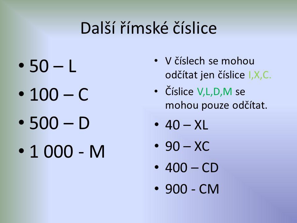 Další římské číslice • 50 – L • 100 – C • 500 – D • 1 000 - M • V číslech se mohou odčítat jen číslice I,X,C. • Číslice V,L,D,M se mohou pouze odčítat