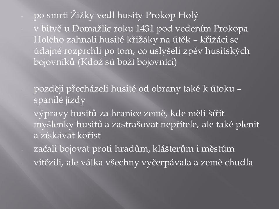 Bitva u Lipan: - husité již nebyli jednotní – rozdělili se na dvě skupiny - roku 1434 se obě skupiny střetly v bitvě u Lipan - jedna skupina byla tvořena husitským panstvem, pražským měšťanstvem a katolickým panským vojskem – bylo početnější, lépe vyzbrojené - druhá strana byla tvořena prostými husity (táborité a sirotci) – vedl je Prokop Holý - panská jízda využila vojenské lsti – předstírala útěk, husité se nechali vylákat z vozové hradby, panská jízda jim odřízla cestu zpět - strhl se rychlý a krutý boj - Prokop Holý a tisíce prostých husitů padli – husitské vojsko zaniklo - po vítězství panských vojsk byl Zikmund Lucemburský uznán českým králem