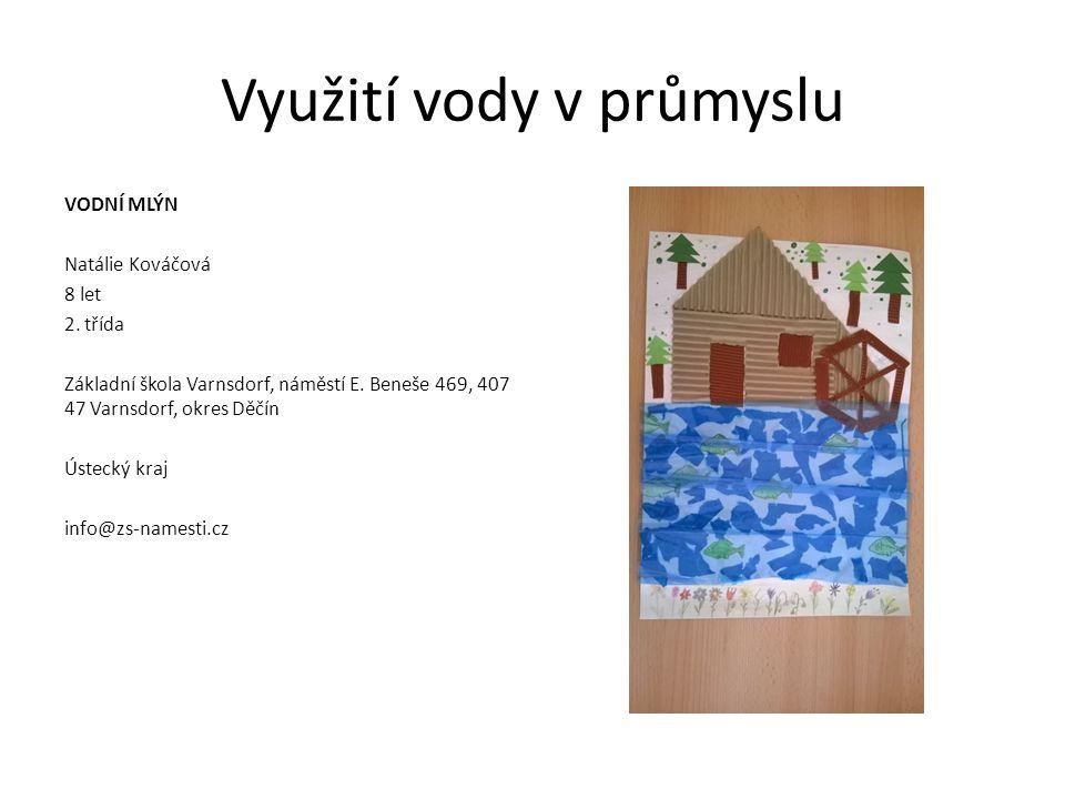 Využití vody v průmyslu VODNÍ MLÝN Natálie Kováčová 8 let 2. třída Základní škola Varnsdorf, náměstí E. Beneše 469, 407 47 Varnsdorf, okres Děčín Úste