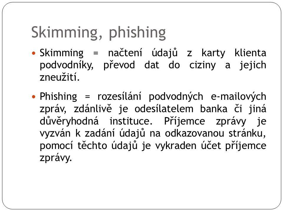 Skimming, phishing  Skimming = načtení údajů z karty klienta podvodníky, převod dat do ciziny a jejich zneužití.