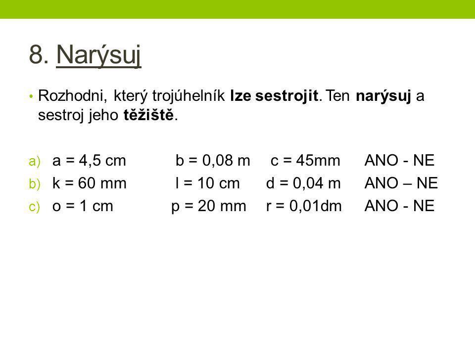 8. Narýsuj • Rozhodni, který trojúhelník lze sestrojit. Ten narýsuj a sestroj jeho těžiště. a) a = 4,5 cm b = 0,08 m c = 45mm ANO - NE b) k = 60 mm l