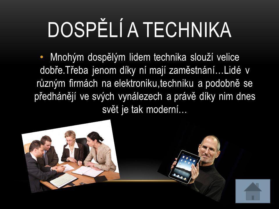 DOSPĚLÍ A TECHNIKA • Mnohým dospělým lidem technika slouží velice dobře.Třeba jenom díky ní mají zaměstnání…Lidé v různým firmách na elektroniku,techn