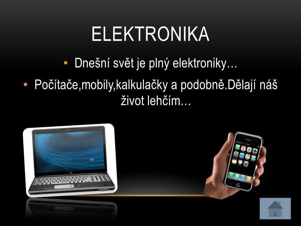 ELEKTRONIKA • Dnešní svět je plný elektroniky… • Počítače,mobily,kalkulačky a podobně.Dělají náš život lehčím…