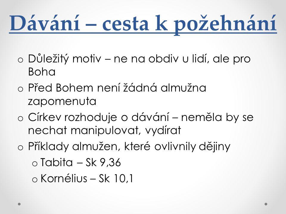 Dávání – cesta k požehnání o Důležitý motiv – ne na obdiv u lidí, ale pro Boha o Před Bohem není žádná almužna zapomenuta o Církev rozhoduje o dávání – neměla by se nechat manipulovat, vydírat o Příklady almužen, které ovlivnily dějiny o Tabita – Sk 9,36 o Kornélius – Sk 10,1