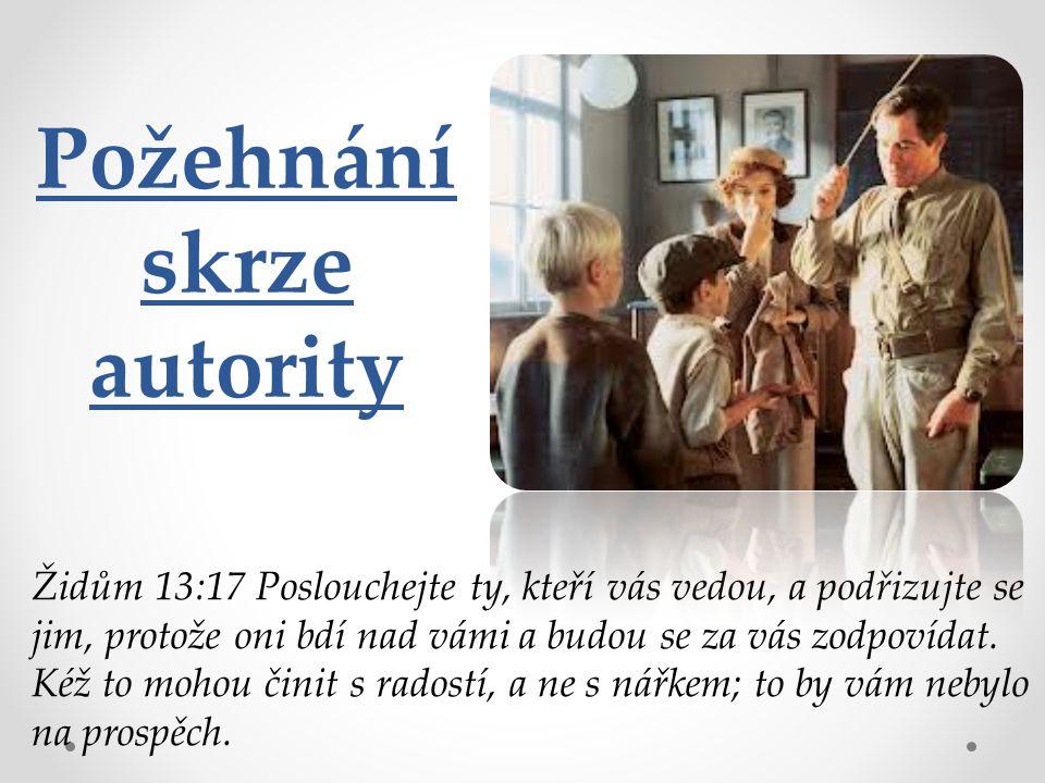 Požehnání skrze autority Židům 13:17 Poslouchejte ty, kteří vás vedou, a podřizujte se jim, protože oni bdí nad vámi a budou se za vás zodpovídat.