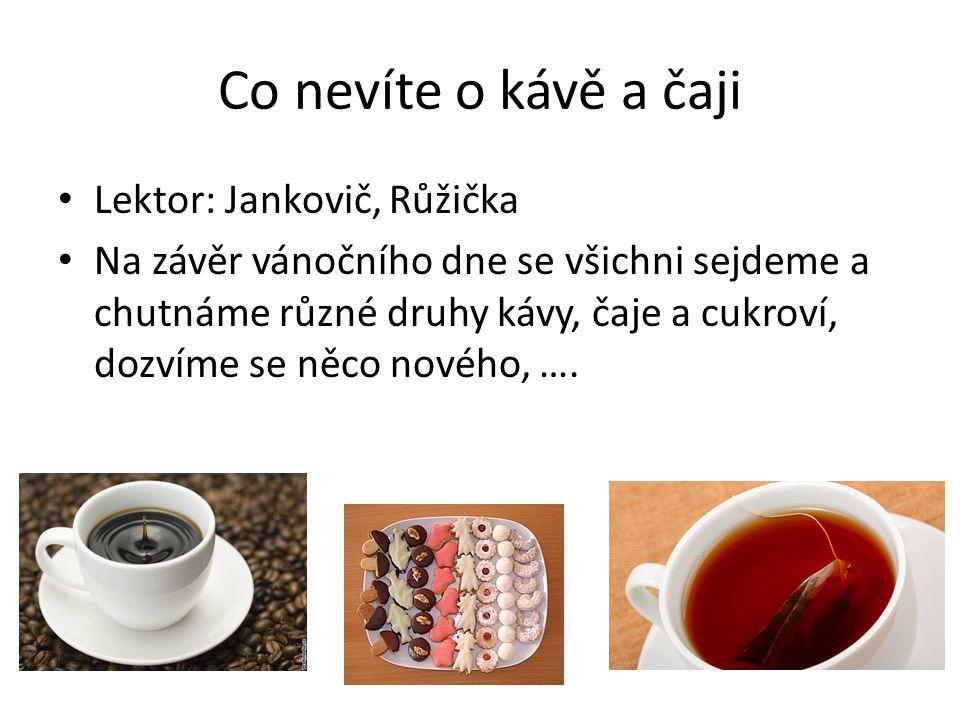 Co nevíte o kávě a čaji • Lektor: Jankovič, Růžička • Na závěr vánočního dne se všichni sejdeme a chutnáme různé druhy kávy, čaje a cukroví, dozvíme se něco nového, ….