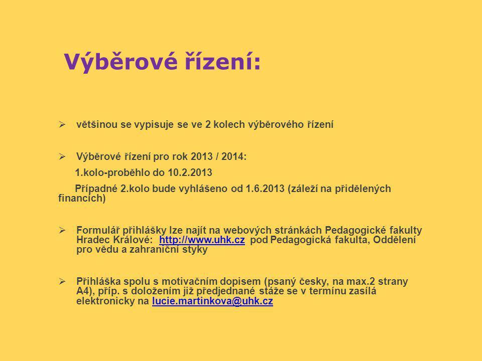 Výběrové řízení:  většinou se vypisuje se ve 2 kolech výběrového řízení  Výběrové řízení pro rok 2013 / 2014: 1.kolo-proběhlo do 10.2.2013 Případné 2.kolo bude vyhlášeno od 1.6.2013 (záleží na přidělených financích)  Formulář přihlášky lze najít na webových stránkách Pedagogické fakulty Hradec Králové: http://www.uhk.cz pod Pedagogická fakulta, Oddělení pro vědu a zahraniční stykyhttp://www.uhk.cz  Přihláška spolu s motivačním dopisem (psaný česky, na max.2 strany A4), příp.