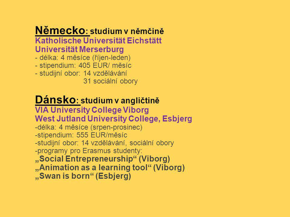 """Německo : studium v němčině Katholische Universität Eichstätt Universität Merserburg - délka: 4 měsíce (říjen-leden) - stipendium: 405 EUR/ měsíc - studijní obor: 14 vzdělávání 31 sociální obory Dánsko : studium v angličtině VIA University College Viborg West Jutland University College, Esbjerg -délka: 4 měsíce (srpen-prosinec) -stipendium: 555 EUR/měsíc -studijní obor: 14 vzdělávání, sociální obory -programy pro Erasmus studenty: """"Social Entrepreneurship (Viborg) """"Animation as a learning tool (Viborg) """"Swan is born (Esbjerg)"""