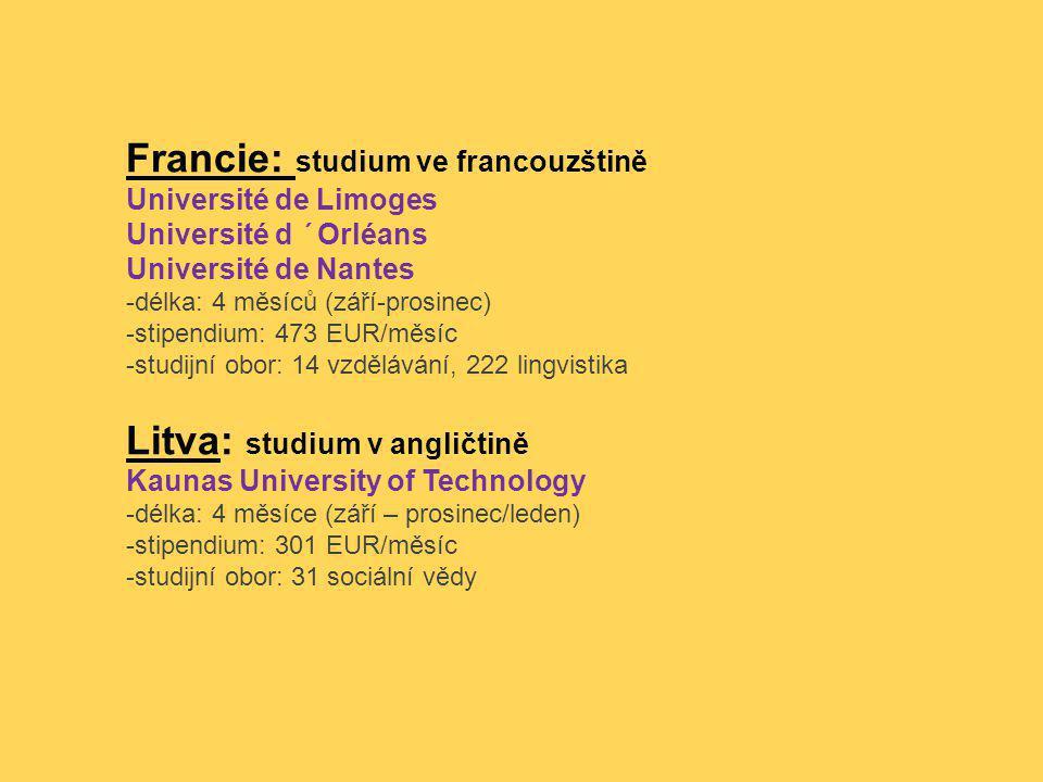 Francie: studium ve francouzštině Université de Limoges Université d ´Orléans Université de Nantes -délka: 4 měsíců (září-prosinec) -stipendium: 473 EUR/měsíc -studijní obor: 14 vzdělávání, 222 lingvistika Litva: studium v angličtině Kaunas University of Technology -délka: 4 měsíce (září – prosinec/leden) -stipendium: 301 EUR/měsíc -studijní obor: 31 sociální vědy