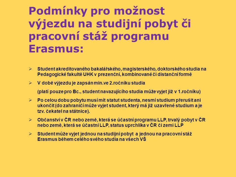 Podmínky pro možnost výjezdu na studijní pobyt či pracovní stáž programu Erasmus:  Student akreditovaného bakalářského, magisterského, doktorského studia na Pedagogické fakultě UHK v prezenční, kombinované či distanční formě  V době výjezdu je zapsán min.ve 2.ročníku studia (platí pouze pro Bc., student navazujícího studia může vyjet již v 1.ročníku)  Po celou dobu pobytu musí mít statut studenta, nesmí studium přerušit ani ukončit (do zahraničí může vyjet student, který má již uzavřené studium a je tzv.