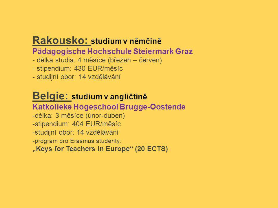 """Rakousko: studium v němčině Pädagogische Hochschule Steiermark Graz - délka studia: 4 měsíce (březen – červen) - stipendium: 430 EUR/měsíc - studijní obor: 14 vzdělávání Belgie: studium v angličtině Katkolieke Hogeschool Brugge-Oostende -délka: 3 měsíce (únor-duben) -stipendium: 404 EUR/měsíc -studijní obor: 14 vzdělávání - program pro Erasmus studenty: """"Keys for Teachers in Europe (20 ECTS)"""