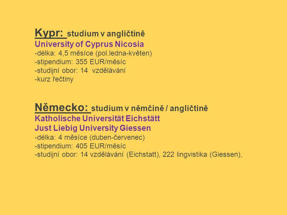 Kypr: studium v angličtině University of Cyprus Nicosia -délka: 4,5 měsíce (pol.ledna-květen) -stipendium: 355 EUR/měsíc -studijní obor: 14 vzdělávání -kurz řečtiny Německo: studium v němčině / angličtině Katholische Universität Eichstätt Just Liebig University Giessen -délka: 4 měsíce (duben-červenec) -stipendium: 405 EUR/měsíc -studijní obor: 14 vzdělávání (Eichstatt), 222 lingvistika (Giessen),
