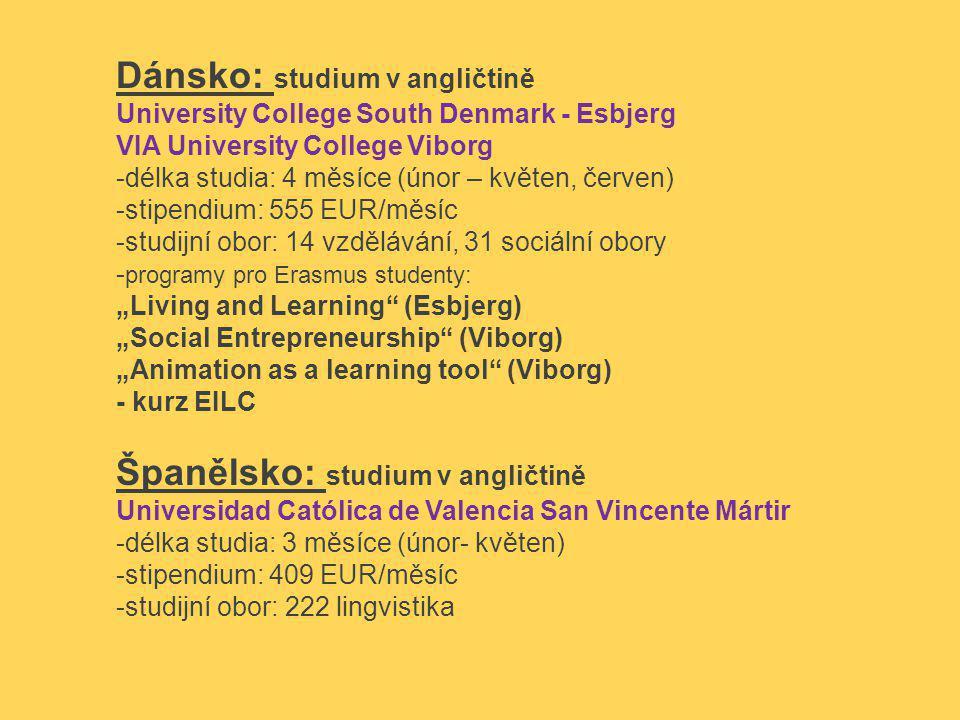 """Dánsko: studium v angličtině University College South Denmark - Esbjerg VIA University College Viborg -délka studia: 4 měsíce (únor – květen, červen) -stipendium: 555 EUR/měsíc -studijní obor: 14 vzdělávání, 31 sociální obory - programy pro Erasmus studenty: """"Living and Learning (Esbjerg) """"Social Entrepreneurship (Viborg) """"Animation as a learning tool (Viborg) - kurz EILC Španělsko: studium v angličtině Universidad Católica de Valencia San Vincente Mártir -délka studia: 3 měsíce (únor- květen) -stipendium: 409 EUR/měsíc -studijní obor: 222 lingvistika"""