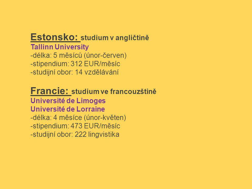Estonsko: studium v angličtině Tallinn University -délka: 5 měsíců (únor-červen) -stipendium: 312 EUR/měsíc -studijní obor: 14 vzdělávání Francie: studium ve francouzštině Université de Limoges Université de Lorraine -délka: 4 měsíce (únor-květen) -stipendium: 473 EUR/měsíc -studijní obor: 222 lingvistika