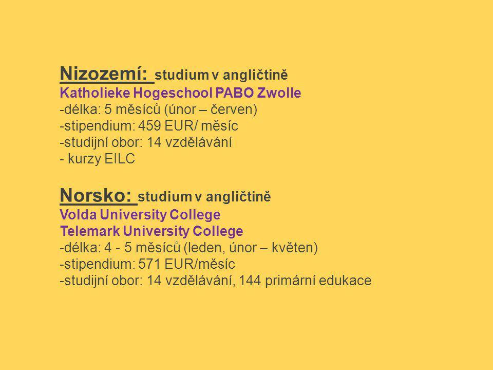 Nizozemí: studium v angličtině Katholieke Hogeschool PABO Zwolle -délka: 5 měsíců (únor – červen) -stipendium: 459 EUR/ měsíc -studijní obor: 14 vzdělávání - kurzy EILC Norsko: studium v angličtině Volda University College Telemark University College -délka: 4 - 5 měsíců (leden, únor – květen) -stipendium: 571 EUR/měsíc -studijní obor: 14 vzdělávání, 144 primární edukace
