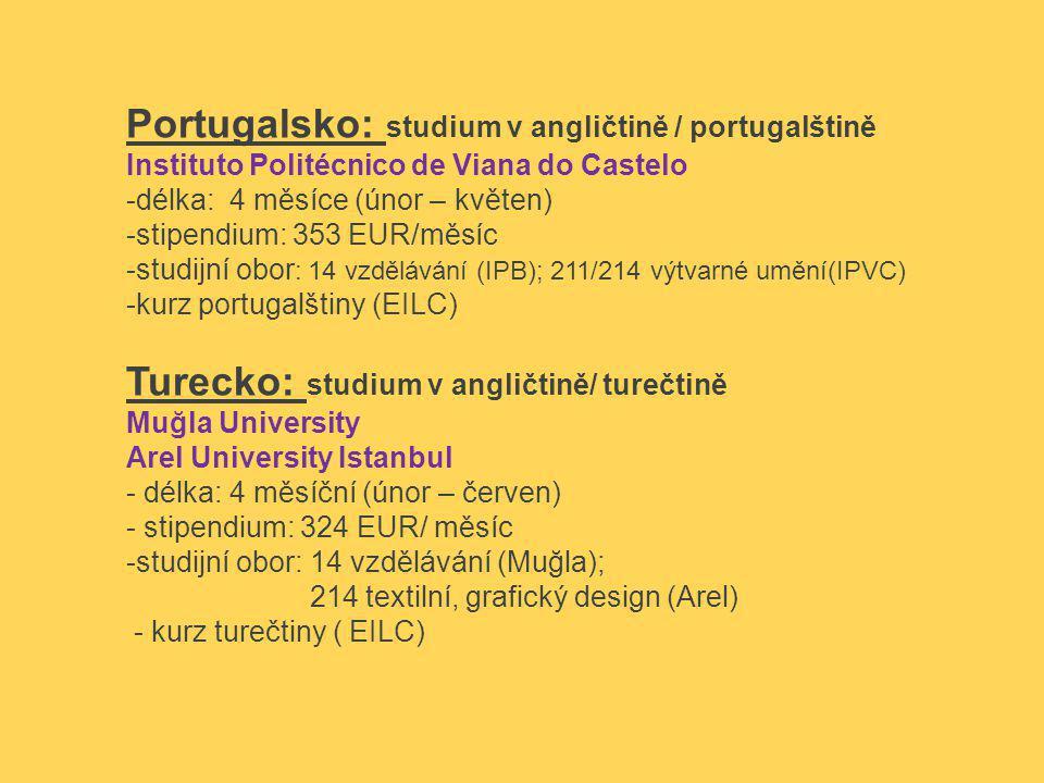 Portugalsko: studium v angličtině / portugalštině Instituto Politécnico de Viana do Castelo -délka: 4 měsíce (únor – květen) -stipendium: 353 EUR/měsíc -studijní obor : 14 vzdělávání (IPB); 211/214 výtvarné umění(IPVC) -kurz portugalštiny (EILC) Turecko: studium v angličtině/ turečtině Muğla University Arel University Istanbul - délka: 4 měsíční (únor – červen) - stipendium: 324 EUR/ měsíc -studijní obor: 14 vzdělávání (Muğla); 214 textilní, grafický design (Arel) - kurz turečtiny ( EILC)