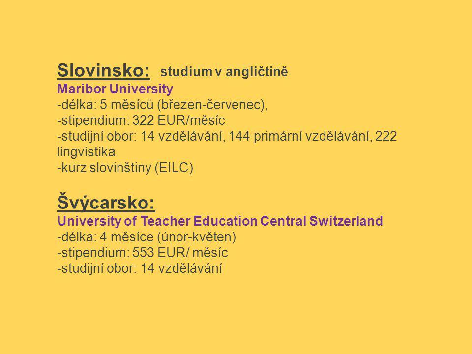 Slovinsko: studium v angličtině Maribor University -délka: 5 měsíců (březen-červenec), -stipendium: 322 EUR/měsíc -studijní obor: 14 vzdělávání, 144 primární vzdělávání, 222 lingvistika -kurz slovinštiny (EILC) Švýcarsko: University of Teacher Education Central Switzerland -délka: 4 měsíce (únor-květen) -stipendium: 553 EUR/ měsíc -studijní obor: 14 vzdělávání