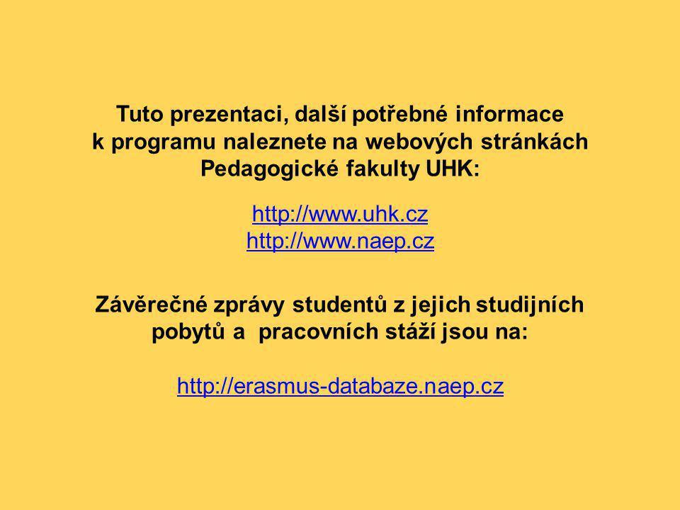 Tuto prezentaci, další potřebné informace k programu naleznete na webových stránkách Pedagogické fakulty UHK: http://www.uhk.cz http://www.naep.cz Závěrečné zprávy studentů z jejich studijních pobytů a pracovních stáží jsou na: http://erasmus-databaze.naep.cz http://www.uhk.cz http://www.naep.cz http://erasmus-databaze.naep.cz